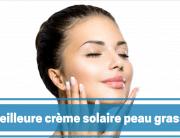 crème solaire pour la peau grasse