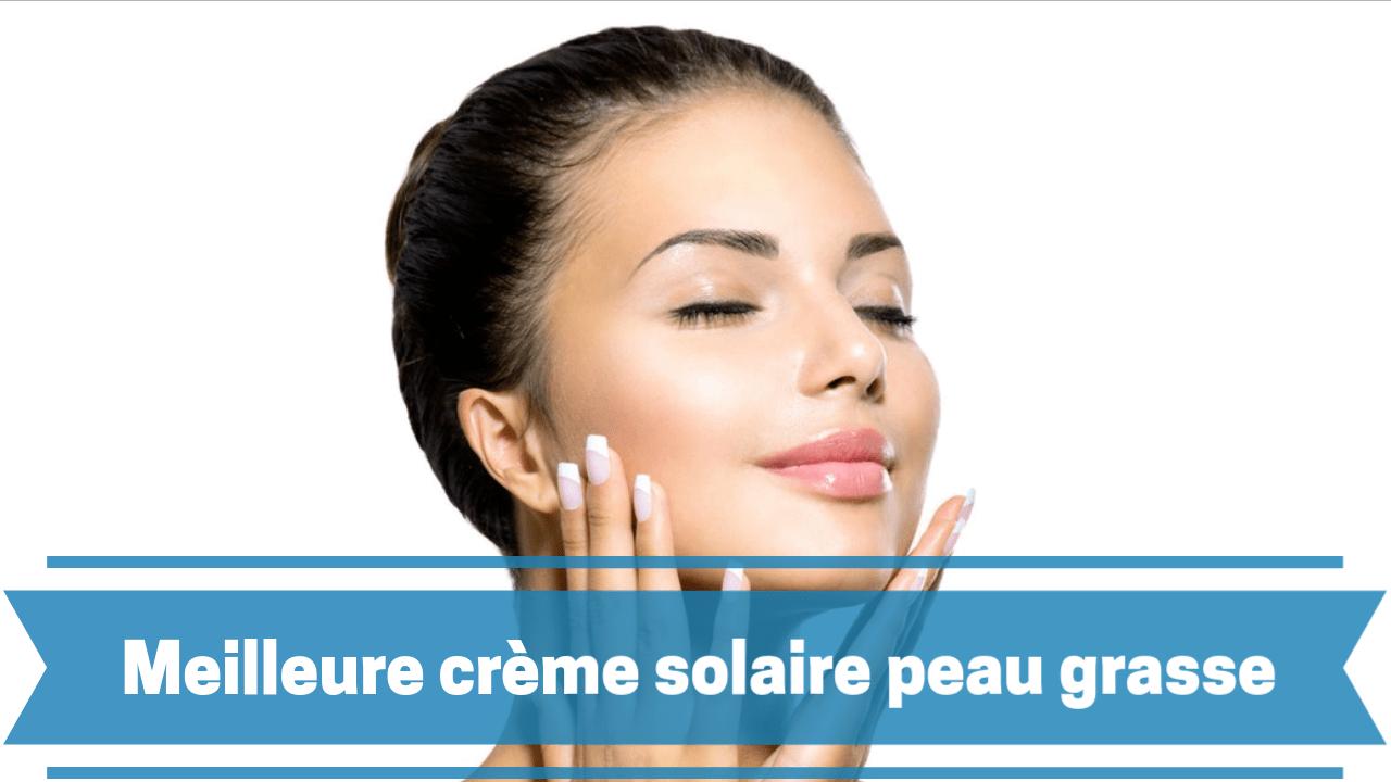 Meilleure crème solaire peau grasse comparatif guide achat avis